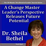 A Change Master Leader's Perspective Releases Future Potential: The 30-Minute 'New Breed of Leader' Success Series | Sheila Murray Bethel
