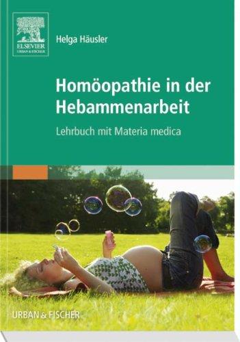 Homöopathie in der Hebammenarbeit: Lehrbuch mit Materia Medica