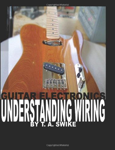 Guitar Electronics Understanding Wiring and Diagrams: Learn step by step how to completely wire your electric (Guitar Wiring)