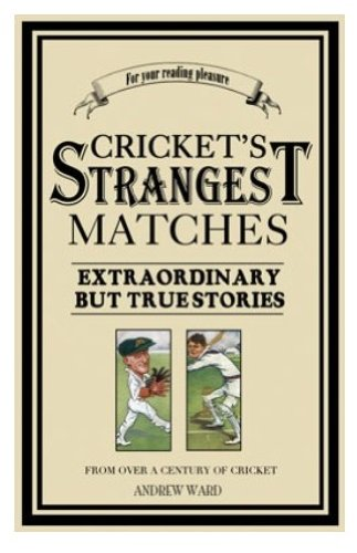 Cricket's Strangest Matches: Extraordinary but True Stories from 150 Years of Cricket (The Strangest Series)