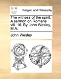 The Witness of the Spirit a Sermon on Romans Viii 16 by John Wesley, M A, John Wesley, 1171081871
