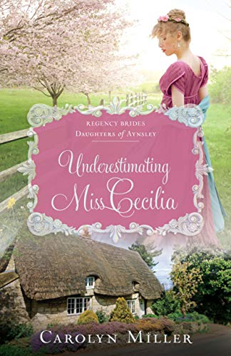 Underestimating Miss Cecilia (Regency Brides: Daughters of Aynsley Book 2) by [Miller, Carolyn]