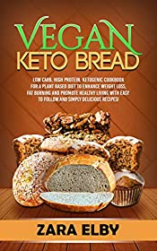 Vegan Keto Bread: Low Carb, High Protein, Ketogenic Cookbook for a Plant Based Diet To Enhance Weight Loss, Fat Burning and Promote Healthy Living with Easy to Follow and Simply Delicious Recipes!