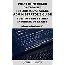 What is Informix database? Informix database administrator's guide : How to understand Informix database (Informix database 101)
