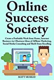 Online Success Society: Create a Profitable Work from Home, Internet Business via 3 Business Ideas of Affiliate Marketing, Social Media Consulting and Thrift Store Reselling