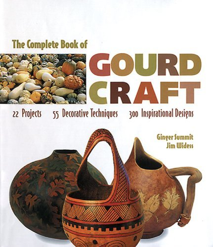 By Ginger Summit - The Complete Book of Gourd Craft: 22 Projects, 55 Decorative Techniques, 300 Inspirational Designs (New edition) (12.1.1999) (Complete Book Of Gourd Craft)