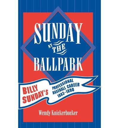Download Sunday at the Ballpark: Billy Sunday's Professional Baseball Career, 1883-1890 (American Sports History) (Paperback) - Common ebook