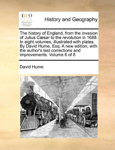 Download The history of England, from the invasion of Julius Cæsar to the revolution in 1688. In eight volumes, illustrated with plates. By David Hume, Esq. A ... corrections and improvements. Volume 6 of 8 PDF