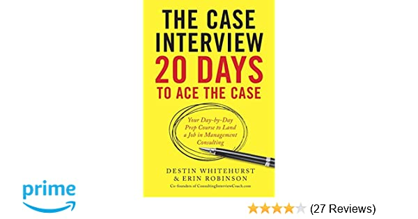 The case interview 20 days to ace the case your day by day prep the case interview 20 days to ace the case your day by day prep course to land a job in management consulting destin whitehurst erin robinson m4hsunfo