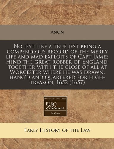 No jest like a true jest being a compendious record of the merry life and mad exploits of Capt James Hind the great robber of England: together with ... and quartered for high-treason, 1652 (1657) ebook