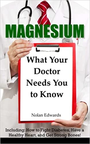 Magnesium: What Your Doctor Needs You to Know: Including ...