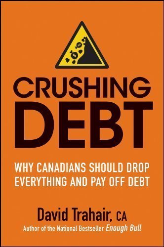 Crushing Debt: Why Canadians Should Drop Everything and Pay Off Debt by David Trahair (Nov 1 2011)