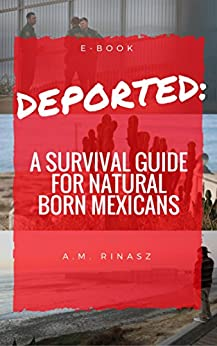 Deported: A Survival Guide for Natural Born Mexicans by [Rinasz, Alma Maria]