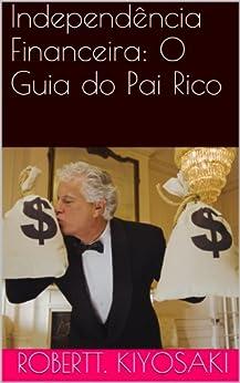 Independência Financeira: O Guia do Pai Rico por [KIYOSAKI, ROBERT T., SHARON L. LECHTER]