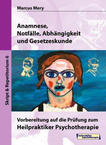 Heilpraktiker Psychotherapie. Mein Weg zum Heilpraktiker Psychotherapie in 6 Bänden: Anamnese, Notfälle, Abhängigkeit und Gesetzeskunde
