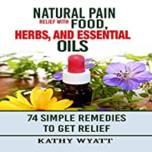 Natural Pain Relief with Food, Herbs, and Essential Oils: 74 Simple Remedies to Get Relief Audiobook by Kathy Wyatt Narrated by Danielle Piper
