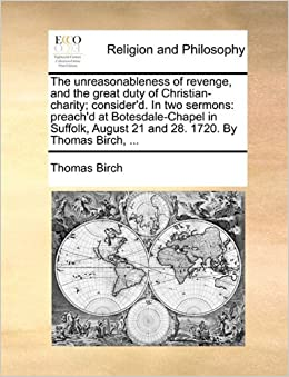 Book The unreasonableness of revenge, and the great duty of Christian-charity: consider'd. In two sermons: preach'd at Botesdale-Chapel in Suffolk, August 21 and 28. 1720. By Thomas Birch, ...
