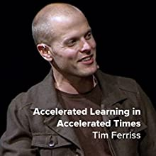 Tim Ferriss: Accelerated Learning in Accelerated Times Speech by Tim Ferriss Narrated by Tim Ferriss