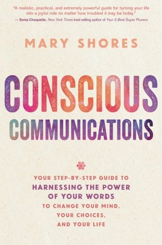 Conscious Communications: Your Step-by-Step Guide to Harnessing the Power of Your Words to Change Your Mind, Your Choices, and Your (Choice Of Words)
