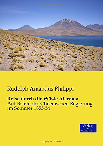 Reise durch die Wüste Atacama: Auf Befehl der Chilenischen Regierung im Sommer 1853-54 (German Edition)