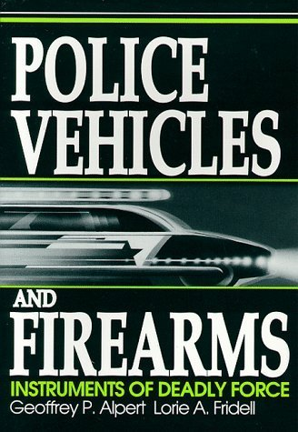 Police Vehicles and Firearms: Instruments of Deadly Force by Geoffrey P. Alpert (1992-09-01)