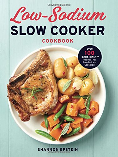 Low Sodium Slow Cooker Cookbook: Over 100 Heart Healthy Recipes that Prep Fast and Cook Slow by Shannon Epstein