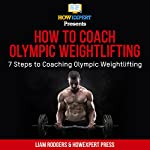 How to Coach Olympic Weightlifting: 7 Steps to Coaching Olympic Weightlifting | HowExpert Press,Liam Rodgers