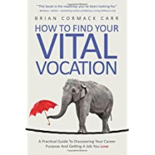 How To Find Your Vital Vocation: A Practical Guide To Discovering Your Career Purpose And Getting A Job You Love