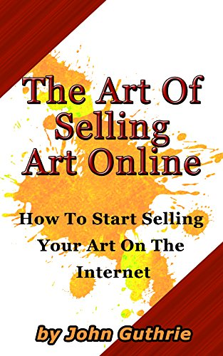 The Art Of Selling Art Online: How to Start selling Your Art On The internet por John Guthrie