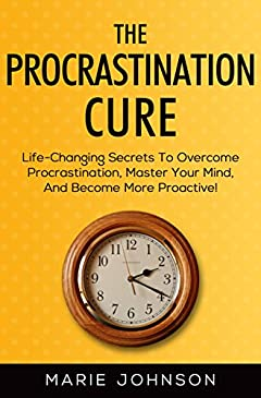 The Procrastination Cure: Life-Changing Secrets To Overcome Procrastination, Master Your Mind, And Become More Proactive!