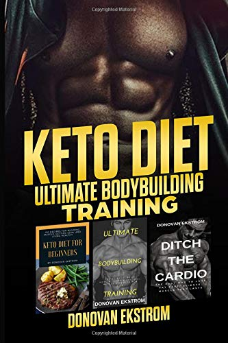 Keto Diet: Ultimate Bodybuilding Training: The Complete Weight Training: Get Bigger Leaner and Stronger, The Science, Meal Plans 3 Book Bundle – ... Ditch The Cardio & Keto Diet for Beginners