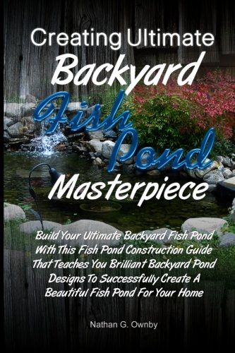 Creating Ultimate Backyard Fish Pond Masterpiece: Build Your Ultimate Backyard Fish Pond With This Fish Pond Construction Guide That Teaches You ... Create A Beautiful Fish Pond For Your Home (How To Build A Backyard Pond compare prices)