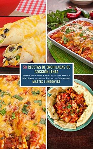 50 Recetas de Enchiladas de Cocción Lenta: Desde deliciosas Enchiladas con Arroz y Miel hasta sabrosos Platos de Camarones (Spanish Edition) by Mattis Lundqvist