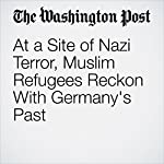 At a Site of Nazi Terror, Muslim Refugees Reckon With Germany's Past | Isaac Stanley-Becker,Alexandra Rojkov