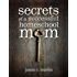 Secrets of a Successful Homeschool Mom: A Manifesto of Freedom and Joy in Home Learning