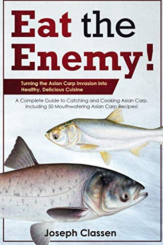 Eat the Enemy: Turning the Asian Carp Invasion into Healthy, Delicious Cuisine: A Complete Guide to Catching and Cooking Asian Carp, Including 50 Mouthwatering Asian Carp Recipes by Joseph Classen