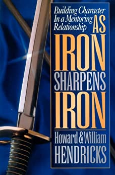 As Iron Sharpens Iron: Building Character in a Mentoring Relationship by [Hendricks, Howard, Hendricks, William]