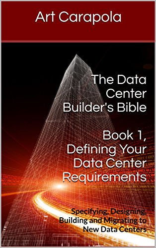 The Data Center Builder's Bible - Book 1: Defining Your Data Center Requirements: Specifying, Designing, Building and Migrating to New Data Centers (Data Center Network Design Best Practices)