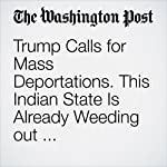 Trump Calls for Mass Deportations. This Indian State Is Already Weeding out Undocumented Muslims. | Rama Lakshmi