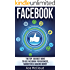 Facebook: The Top 100 Best Ways To Use Facebook For Business, Marketing, & Making Money (Social Media Facebook Business Online Marketing Sales Strategies)