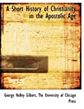 A Short History of Christianity in the Apostolic Age, George Holley Gilbert, 1140637738