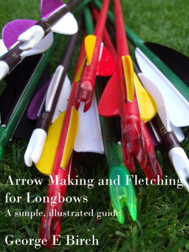 Arrow Making and Fletching for Longbows: a simple, illustrated guide by [Birch, George E]