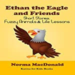Ethan the Eagle and Friends: Short Stories, Fuzzy Animals and Life Lessons | Norma MacDonald