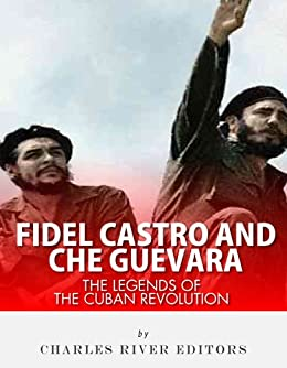 Fidel Castro and Che Guevara: The Legends of the Cuban Revolution by [Charles River Editors]
