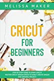 CRICUT FOR BEGINNERS: Step By Step Guide To Start