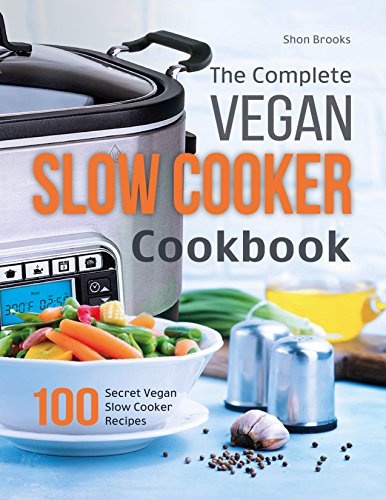 The Complete Vegan Slow Cooker Cookbook: 100 Secret Vegan Slow Cooker Recipes by Shon Brooks
