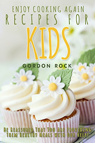 Enjoy Cooking Again Recipes for Kids: Be Reassured That You Are Providing Them Healthy Meals with Our Help! by Gordon Rock