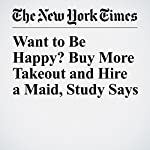 Want to Be Happy? Buy More Takeout and Hire a Maid, Study Says | Niraj Chokshi