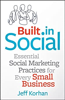 Built-In Social: Essential Social Marketing Practices for Every Small Business by [Korhan, Jeff]