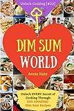 Dim Sum World: Unlock EVERY Secret of Cooking Through 500 AMAZING Dim Sum Recipes (Dim Sum Cookbook, Vegetarian Dim Sum, Dim Sum Book, Chinese Dim Sum,..) (Unlock Cooking, Cookbook [#23]) (Volume 23)